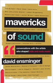 Mavericks of Sound - Conversations with Artists Who Shaped Indie and Roots Music ebook by David A. Ensminger