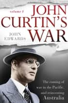 John Curtin's War - The coming of war in the Pacific, and reinventing Australia ebook by John Edwards