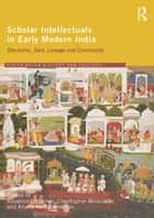 Scholar Intellectuals in Early Modern India - Discipline, Sect, Lineage and Community ebook by Rosalind O'Hanlon, Christopher Minkowski, Anand Venkatkrishnan