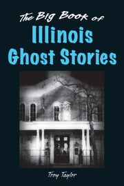 The Big Book of Illinois Ghost Stories ebook by Troy Taylor