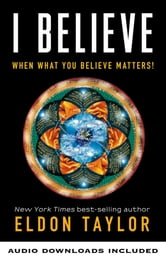 I Believe - When What You Believe Matters! ebook by Eldon Taylor