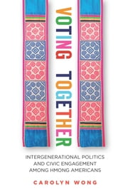Voting Together - Intergenerational Politics and Civic Engagement among Hmong Americans ebook by Carolyn Wong