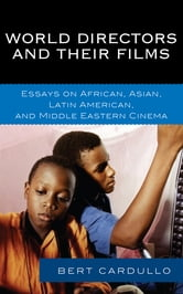 World Directors and Their Films - Essays on African, Asian, Latin American, and Middle Eastern Cinema ebook by Bert Cardullo