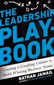 The Leadership Playbook - Creating a Coaching Culture to Build Winning Business Teams ebook by Nathan Jamail