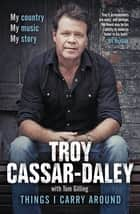 Things I Carry Around - The bestselling memoir from the ARIA Award-winning country music star ebook by Troy Cassar-Daley, Tom Gilling