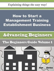How to Start a Management Training Establishment Business (Beginners Guide) ebook by Hulda Mccracken,Sam Enrico