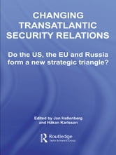 Changing Transatlantic Security Relations - Do the U.S, the EU and Russia Form a New Strategic Triangle? ebook by