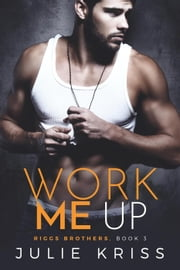 Work Me Up - Riggs Brothers, #3 ebook by Julie Kriss