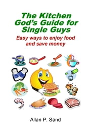 The Kitchen God's Guide for Single Guys: Easy Ways to Enjoy Food and Save Money ebook by Allan P. Sand