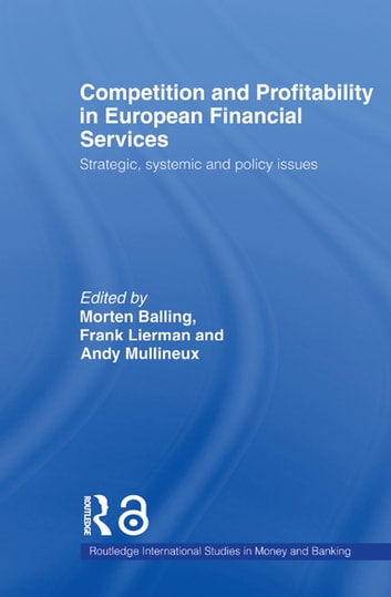 Competition and Profitability in European Financial Services - Strategic, Systemic and Policy Issues ebook by Morten Balling,Frank Lierman,Andy Mullineux
