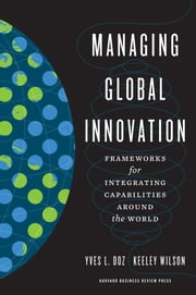 Managing Global Innovation - Frameworks for Integrating Capabilities around the World ebook by Yves L. Doz,Keeley Wilson