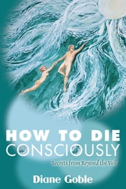 How to Die Consciously: Secrets from Beyond the Veil ebook by Diane Goble