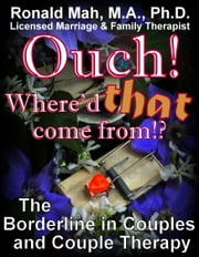 Ouch! Where'd that come from?! The Borderline in Couples and Couple Therapy ebook by Ronald Mah