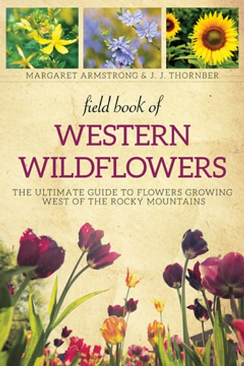 Field Book of Western Wild Flowers - The Ultimate Guide to Flowers Growing West of the Rocky Mountains ebook by Margaret Armstrong