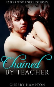 Chained by Teacher - Taboo BDSM Encounters, #4 ebook by Cherry Hampton