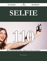Selfie 110 Success Secrets - 110 Most Asked Questions On Selfie - What You Need To Know ebook by Michelle Rosario