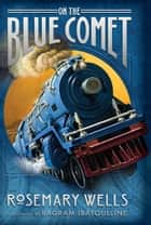 On the Blue Comet eBook by Rosemary Wells
