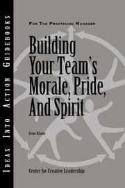 Building Your Team's Morale, Pride, and Spirit ebook by Center for Creative Leadership (CCL),Gene Klann