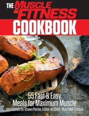 The Muscle & Fitness Cookbook - 55 Fast & Easy Meals for Maximum Muscle! ebook by Shawn Perine,the Editors of Muscle & Fitness