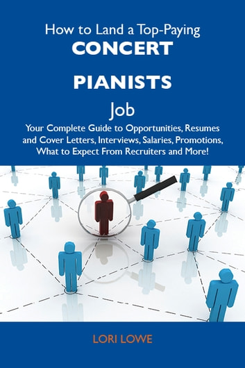 How to Land a Top-Paying Concert pianists Job: Your Complete Guide to Opportunities, Resumes and Cover Letters, Interviews, Salaries, Promotions, What to Expect From Recruiters and More ebook by Lowe Lori