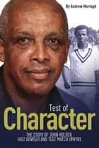 Test of Character - The Story of John Holder, Fast Bowler and Test Match Umpire ebook by Andrew Murtagh, John Holder