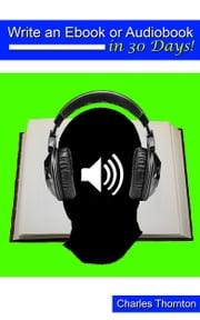 Write an Ebook or Audiobook in 30 Days ebook by Charles Thornton