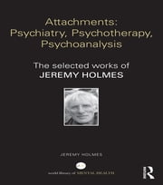 Attachments: Psychiatry, Psychotherapy, Psychoanalysis - The selected works of Jeremy Holmes ebook by Jeremy Holmes