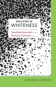 Educated in Whiteness - Good Intentions and Diversity in Schools ebook by Angelina E. Castagno