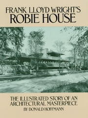Frank Lloyd Wright's Robie House - The Illustrated Story of an Architectural Masterpiece ebook by Donald Hoffmann