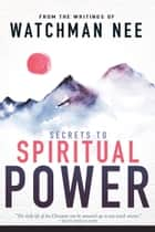 Secrets to Spiritual Power: From the Writings of Watchman Nee - From the Writings of Watchman Nee ebook by Watchman Nee, Sentinel Kulp