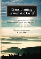 Transforming Traumatic Grief: Six Steps to Move From Grief to Peace After the Sudden or Violent Death of a Loved One ebook by Courtney Armstrong