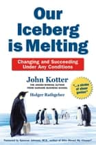 Our Iceberg is Melting - Changing and Succeeding Under Any Conditions eBook by John Kotter, Holger Rathgeber