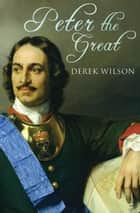 Peter the Great ebook by Derek Wilson