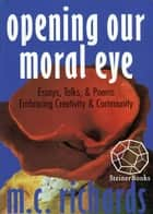 Opening Our Moral Eye: Essays, Talks & Poems Embracing Creativity & Community ebook by M. C. Richards