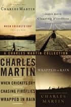 A Charles Martin Collection - When Crickets Cry, Chasing Fireflies, and Wrapped in Rain ebook by Charles Martin