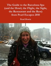The Guide to the Barcelona Spa (and the Hotel, the Flight, the Sight, the Restaurant and the Rest) from Pearl Escapes 2010 ebook by Pearl Howie