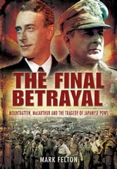 The Final Betrayal - MacArthur and the Tragedy of Japanese POW's ebook by Felton, Mark