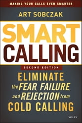 Smart Calling - Eliminate the Fear, Failure, and Rejection from Cold Calling ebook by Art Sobczak