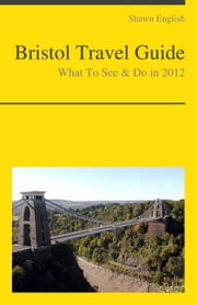 Bristol, UK Travel Guide - What To See & Do ebook by Shawn English