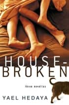 Housebroken - Three Novellas ebook by Yael Hedaya, Dalya Bilu