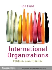 International Organizations - Politics, Law, Practice ebook by Ian Hurd