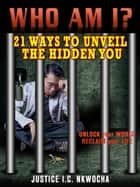 Who Am I? - 21 Ways To Unveil the Hidden You ebook by Justice I.C. Nkwocha