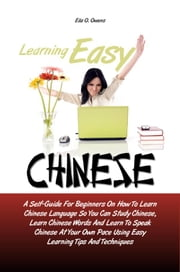 Learning Easy Chinese - A Self-Guide For Beginners On How To Learn Chinese Language So You Can Study Chinese, Learn Chinese Words And Learn To Speak Chinese At Your Own Pace Using Easy Learning Tips And Techniques ebook by Ella O. Owens