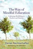 The Way of Mindful Education: Cultivating Well-Being in Teachers and Students ebook by Daniel Rechtschaffen, Jon Kabat-Zinn, PhD