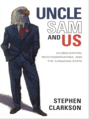 Uncle Sam and Us - Globalization, Neoconservatism, and the Canadian State ebook by Stephen Clarkson