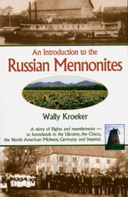 Introduction to Russian Mennonites - A Story Of Flights And Resettlements-- To Homelands In The Ukraine, The Chaco, T ebook by Wally Kroeker