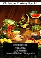 Canned Fruit, Preserves, And Jellies: Household Methods Of Preparation ebook by MARIA PARLOA