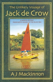 The Unlikely Voyage of Jack De Crow - A Mirror Odyssey from North Wales to the Black Sea ebook by A. J. Mackinnon