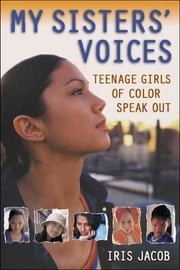 My Sisters' Voices - Teenage Girls of Color Speak Out ebook by Iris Jacob