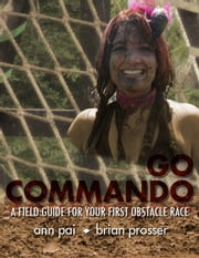 Go Commando: A Field Guide For Your First Obstacle Race ebook by Ann Pai and Brian Prosser
